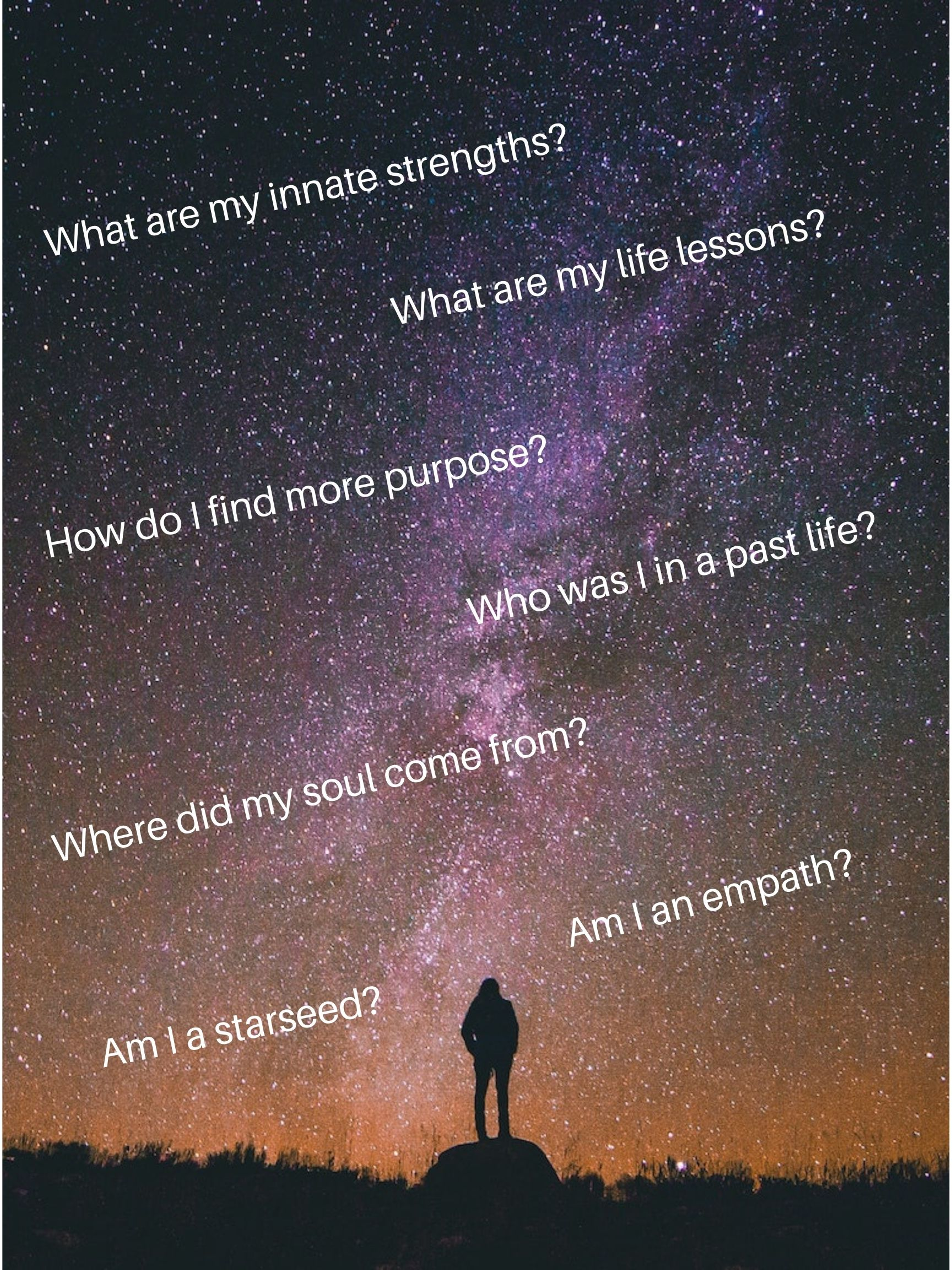 Where did my soul come from? What are my life lessons? Am I a starseed? Who was I in a past life? Am I an Empath? What are my innate strengths? How do I find more purpose?